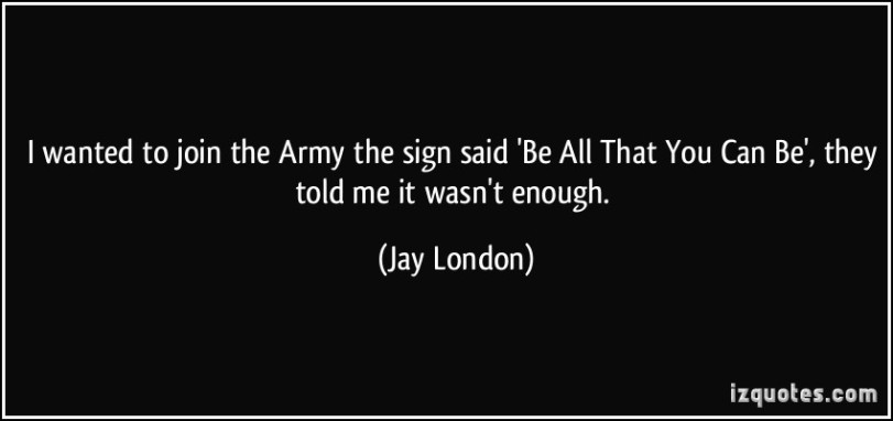 quote-i-wanted-to-join-the-army-the-sign-said-be-all-that-you-can-be-they-told-me-it-wasn-t-enough-jay-london-114209